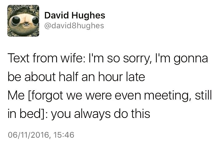 Text - David Hughes @david8hughes Text from wife: I'm so sorry, I'm gonna be about half an hour late Me [forgot we were even meeting, still in bed]: you always do this 06/11/2016, 15:46