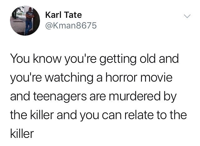 Text - Karl Tate @Kman8675 You know you're getting old and you're watching a horror movie and teenagers are murdered by the killer and you can relate to the killer