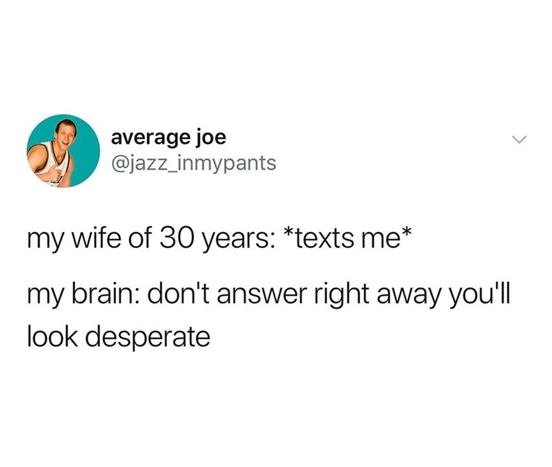 Text - average joe @jazz_inmypants my wife of 30 years: *texts me* my brain: don't answer right away you'll look desperate