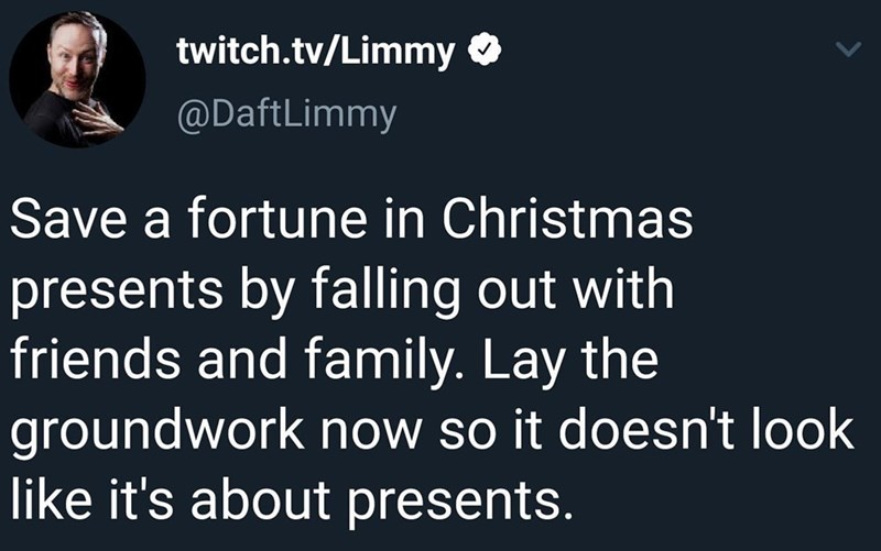 Text - twitch.tv/Limmy @DaftLimmy Save a fortune in Christmas presents by falling out with friends and family. Lay the groundwork now so it doesn't look like it's about presents.