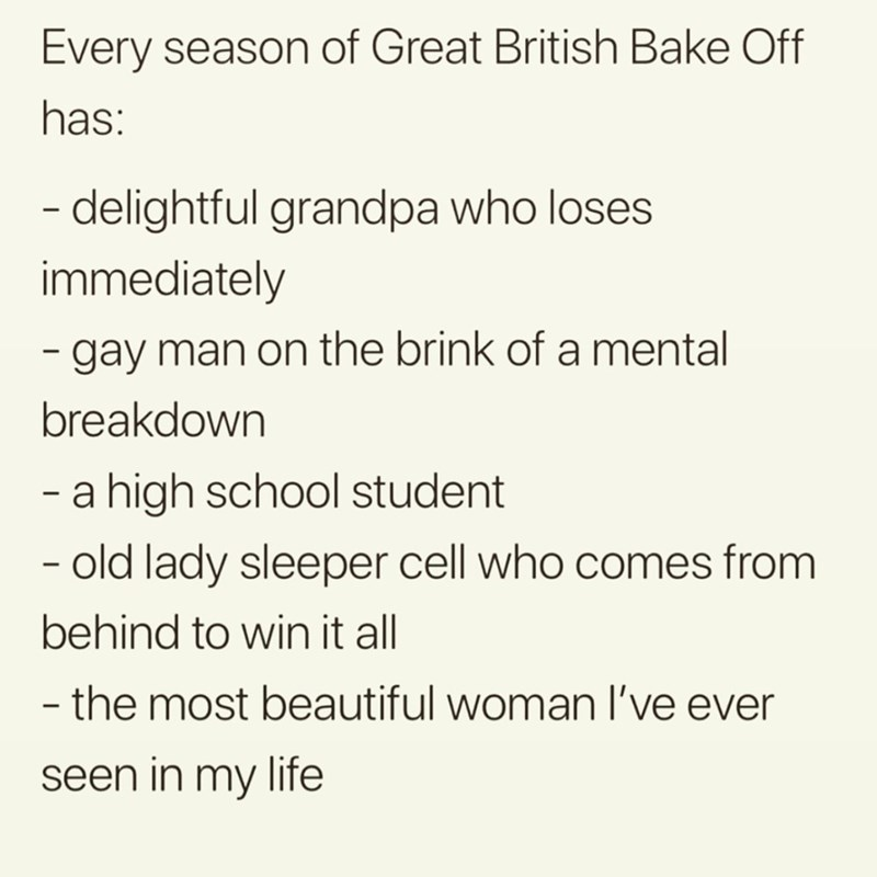 Text - Every season of Great British Bake Off has: - delightful grandpa who loses immediately - gay man on the brink of a mental breakdown a high school student -old lady sleeper cell who comes from behind to win it all - the most beautiful woman I've ever seen in my life