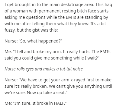 "Text - I get brought in to the main desk/triage area. This hag of a woman with permanent resting bitch face starts asking me questions while the EMTS are standing by with me after telling them what they knew. It's a bit fuzzy, but the gist was this: Nurse: ""So, what happened?"" Me: ""I fell and broke my arm. It really hurts. The EMTS said you could give me something while I wait?"" Nurse rolls eyes and makes a tut-tut noise Nurse: ""We have to get your arm x-rayed first to make sure it's really brok"