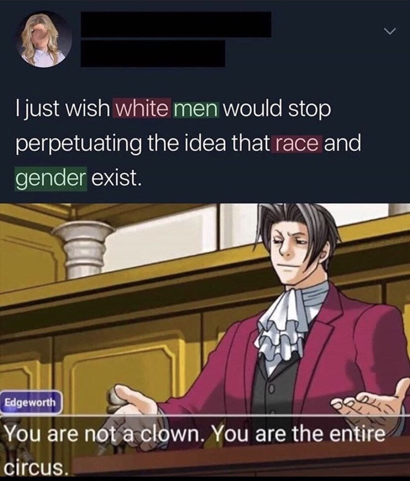 Cartoon - I just wish white men would stop perpetuating the idea that race and gender exist. Edgeworth You are not a clown. You are the entire circus.