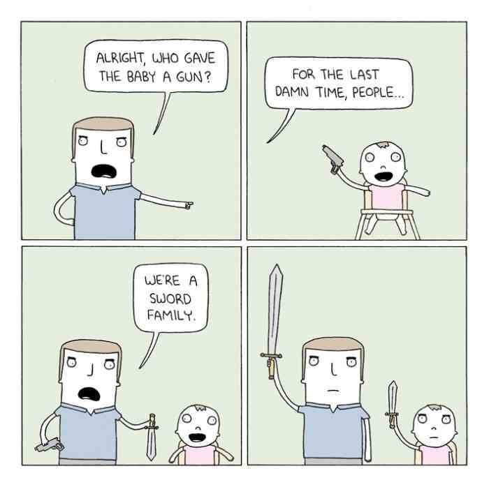 Cartoon - ALRIGHT, WHO GAVE THE BABY A GUN? FOR THE LAST DAMN TIME, PEOPLE WERE A SWORD FAMILY