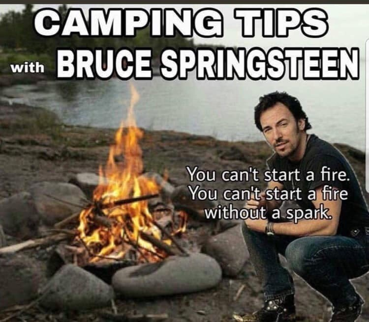 Bonfire - CAMPING TIPS BRUCE SPRINGSTEEN with You can't start a fire. You canit start a fire without a spark