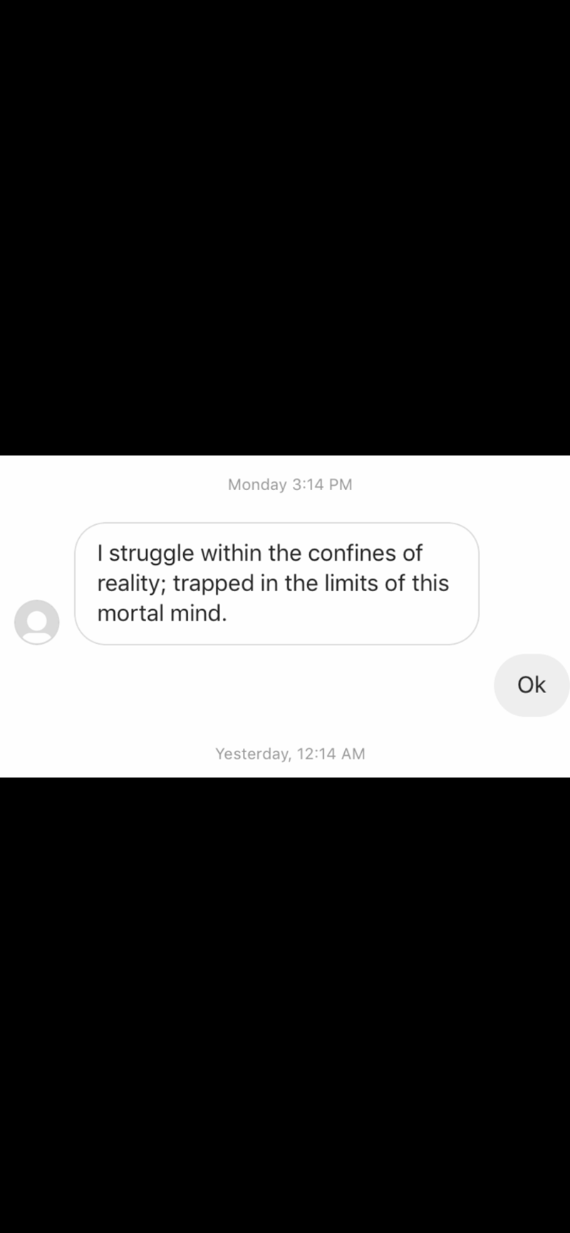 Text - Monday 3:14 PM I struggle within the confines of reality; trapped in the limits of this mortal mind. Ok Yesterday, 12:14 AM