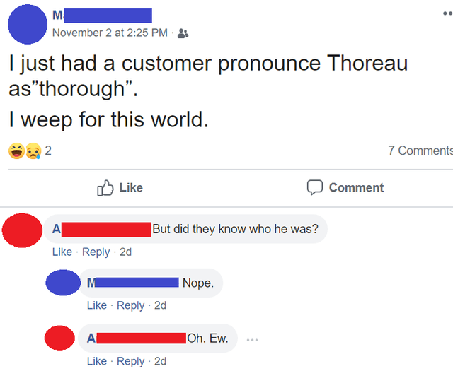 """Text - M November 2 at 2:25 PM I just had a customer pronounce Thoreau as""""thorough"""" weep for this world. 2 7 Comments Like Comment A But did they know who he was? Like Reply 2d Nope. Like Reply 2d A Oh. Ew. Like Reply 2d"""