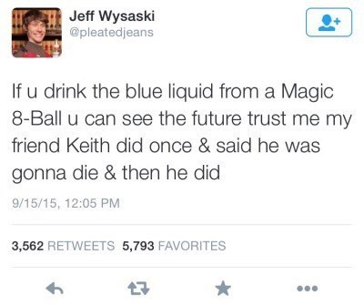 Text - Jeff Wysaski @pleatedjeans If u drink the blue liquid from a Magic 8-Ball u can see the future trust me my friend Keith did once & said he was gonna die & then he did 9/15/15, 12:05 PM 3,562 RETWEETS 5,793 FAVORITES