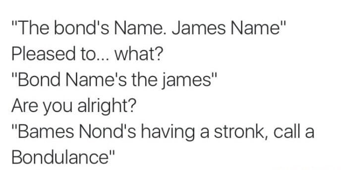 """Text - """"The bond's Name. James Name"""" Pleased to... what? """"Bond Name's the james"""" Are you alright? """"Bames Nond's having a stronk, call a Bondulance"""""""