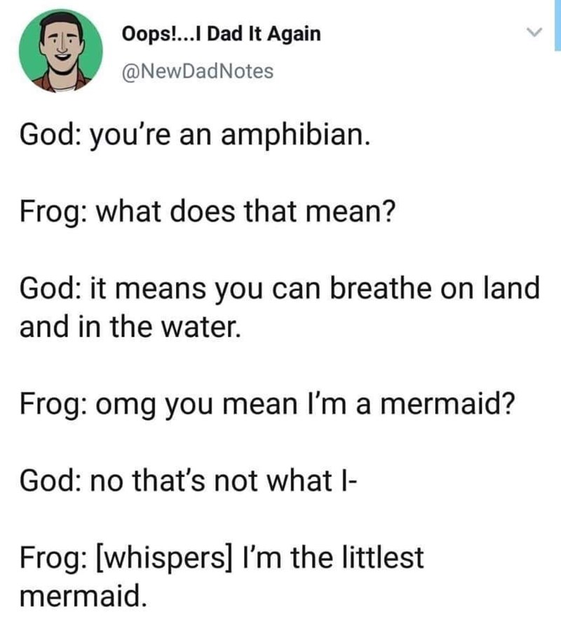Text - Oops!...I Dad It Again @NewDadNotes God: you're an amphibian. Frog: what does that mean? God: it means you can breathe on land and in the water. Frog: omg you mean I'm a mermaid? God: no that's not what I Frog: [whispers] I'm the littlest mermaid.