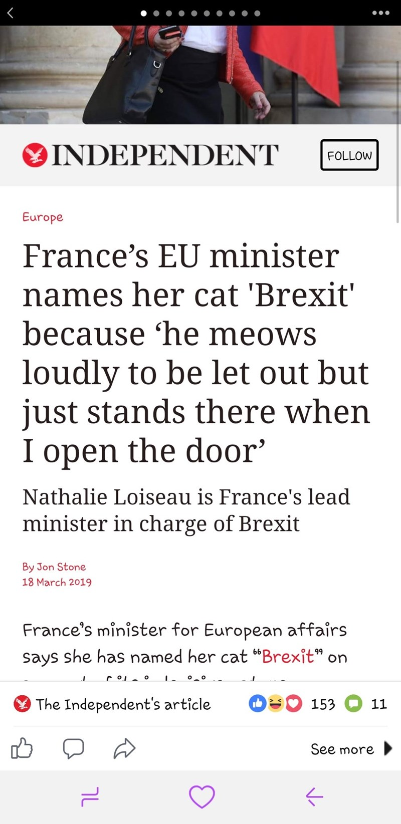 """Text - INDEPENDENT FOLLOW Europe France's EU minister names her cat 'Brexit' because 'he meows loudly to be let out but just stands there when I open the door' Nathalie Loiseau is France's lead minister in charge of Brexit By Jon Stone 18 March 2019 France's minister for European affairs says she has named her cat """"Brexit"""" on roI o oo OL153 The Independent's article 11 See more ךL"""