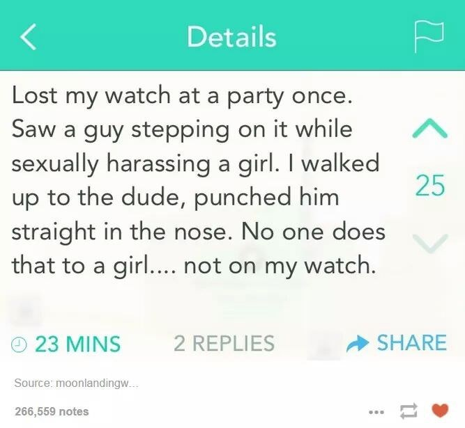 Text - Details Lost my watch at a party once. Saw a guy stepping on it while sexually harassing a girl. I walked 25 up to the dude, punched him straight in the nose. No one does that to a girl.... not on my watch. SHARE 2 REPLIES 23 MINS Source: moonlandingw.. 266,559 notes