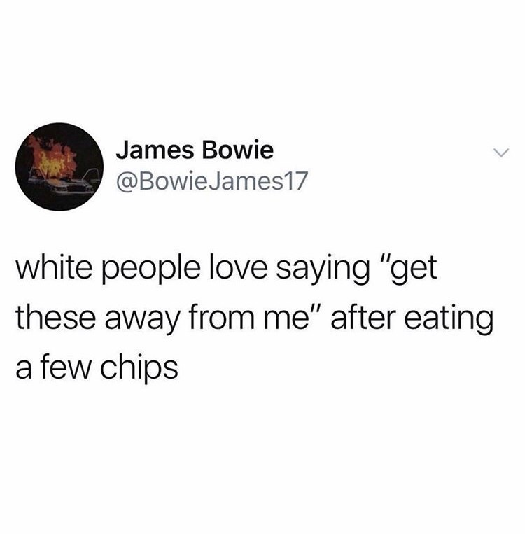 """Text - James Bowie @Bowie James17 white people love saying """"get these away from me"""" after eating a few chips"""