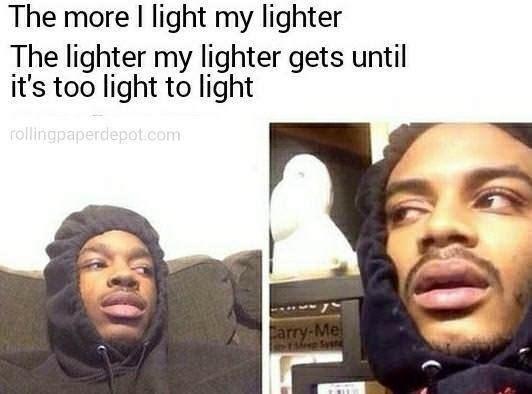 Face - The more I light my lighter The lighter my lighter gets until it's too light to light rollingpaperdepot.com Carry-Me