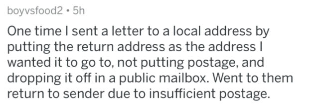 Text - boyvsfood2 5h One time I sent a letter to a local address by putting the return address as the address I wanted it to go to, not putting postage, and dropping it off in a public mailbox. Went to them return to sender due to insufficient postage.