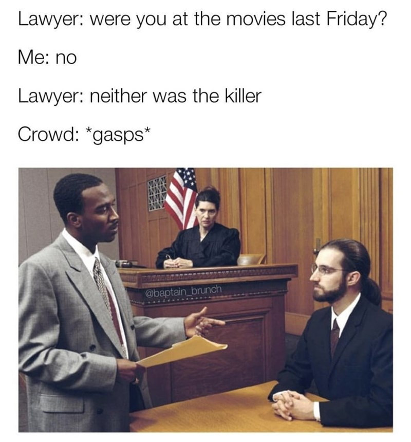 Adaptation - Lawyer: were you at the movies last Friday? Мe: no Lawyer: neither was the killer Crowd: *gasps* @baptain_brunch