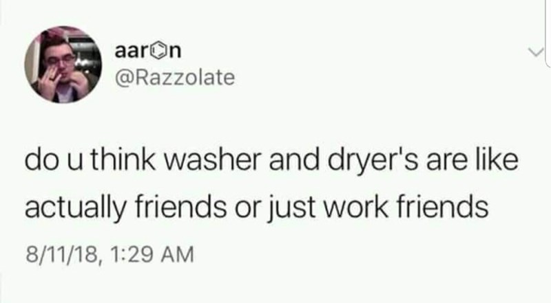 Text - aarOn @Razzolate do u think washer and dryer's are like actually friends or just work friends 8/11/18, 1:29 AM