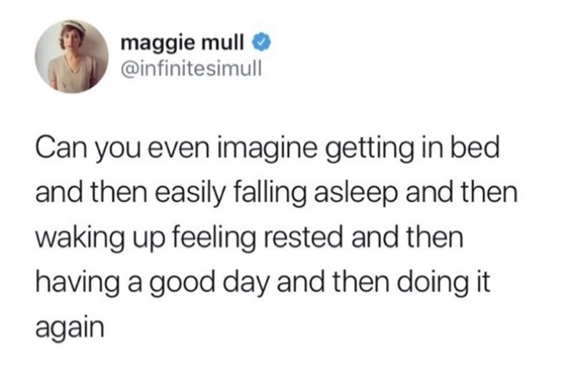 Text - maggie mull @infinitesimull Can you even imagine getting in bed and then easily falling asleep and then waking up feeling rested and then having a good day and then doing it again