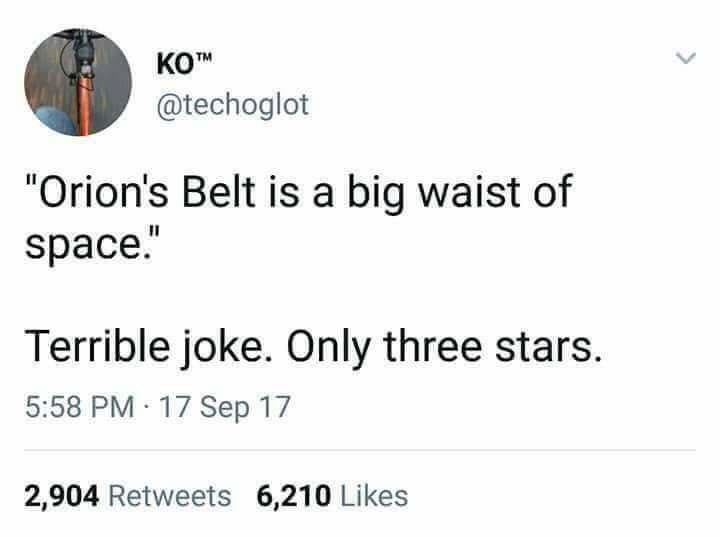 """Text - КОМ @techoglot """"Orion's Belt is a big waist of space."""" Terrible joke. Only three stars. 5:58 PM 17 Sep 17 2,904 Retweets 6,210 Likes"""