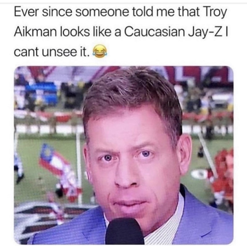 Face - Ever since someone told me that Troy Aikman looks like a Caucasian Jay-ZI cant unsee it.