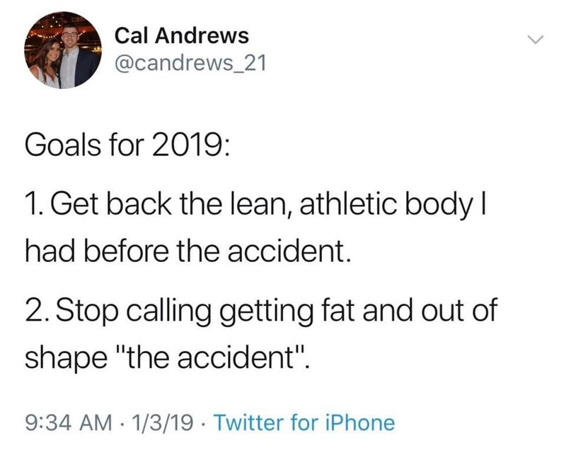 "Text - Cal Andrews @candrews_21 Goals for 2019: 1. Get back the lean, athletic body I had before the accident. 2. Stop calling getting fat and out of shape ""the accident"" 9:34 AM 1/3/19 Twitter for iPhone"