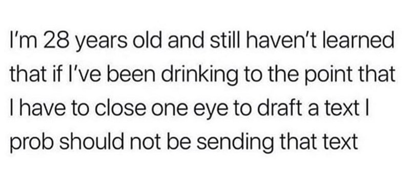 Text - I'm 28 years old and still haven't learned that if I've been drinking to the point that I have to close one eye to draft a text I prob should not be sending that text