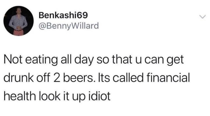 Text - Benkashi69 @BennyWillard Not eating all day so that u can get drunk off 2 beers. Its called financial health look it up idiot