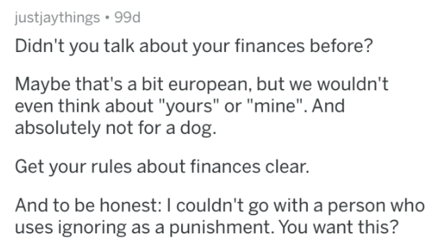 """Text - justjaythings 99d Didn't you talk about your finances before? Maybe that's a bit european, but we wouldn't even think about """"yours"""" or """"mine"""". And absolutely not for a dog. Get your rules about finances clear. And to be honest: I couldn't go with a person who uses ignoring as a punishment. You want this?"""