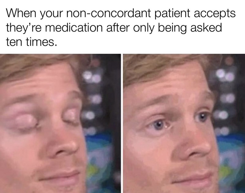 Face - When your non-concordant patient accepts they're medication after only being asked ten times