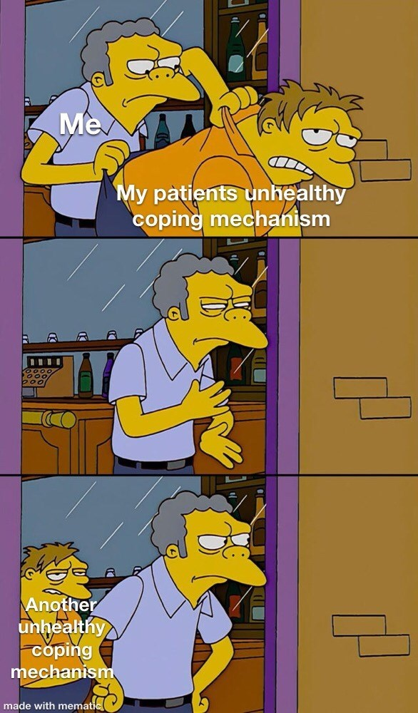 Cartoon - Me My patients unhealthy coping mechanism Another unthealthy Coping mechanism made with mematic