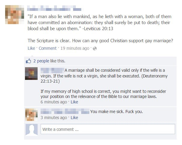 """Text - """"If a man also lie with mankind, as he lieth with a woman, both of them have committed an abomination: they shall surely be put to death; their blood shall be upon them."""" -Leviticus 20:13 The Scripture is clear. How can any good Christian support gay marriage? Like Comment 19 minutes ago 2 people like this. A marriage shall be considered valid only if the wife is a virgin. If the wife is not a virgin, she shall be executed. (Deuteronomy 22:13-21) If my memory of high school is correct, yo"""