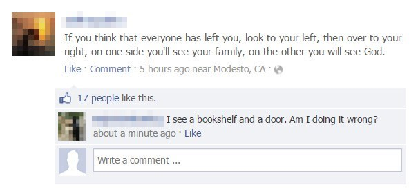 Text - If you think that everyone has left you, look to your left, then over to your right, on one side you'll see your family, on the other you will see God. Like Comment 5 hours ago near Modesto, CA 17 people like this. |I see a bookshelf and a door. Am I doing it wrong? about a minute ago Like Write a comment.