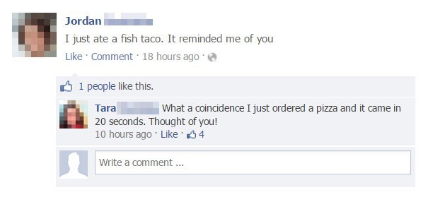 Text - Jordan I just ate a fish taco. It reminded me of you Like Comment 18 hours ago 1 people like this. What a coincidence I just ordered a pizza and it came in Tara 20 seconds. Thought of you! 10 hours ago Like 4 Write a comment ..