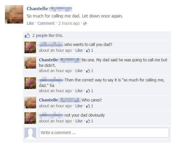 """Text - Chantelle So much for calling me dad. Let down once again. Like Comment 2 hours ago 2 people like this. who wants to call you dad? about an hour ago Like 1 chantelle No one. My dad said he was going to call me but he didn't. about an hour ago Like 1 Then the correct way to say it is """"so much for calling me, dad."""" ha about an hour ago Like1 Chantelle Who cares? about an hour ago Like 1 not your dad obviously about an hour ago Like 1 Write a comment"""