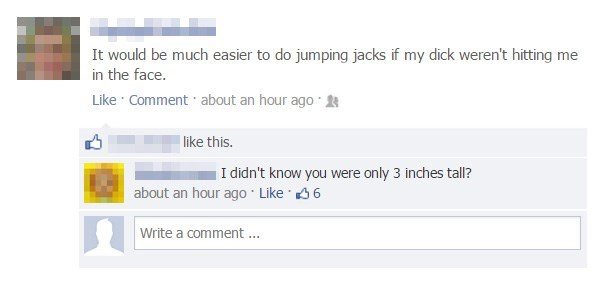 Text - It would be much easier to do jumping jacks if my dick weren't hitting me in the face. Like Comment about an hour ago like this. I didn't know you were only 3 inches tall? about an hour ago Like 6 Write a comment ...
