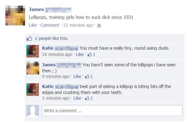 Text - James Lollipops, training girls how to suck dick since 1931 Like Comment 32 minutes ago 2 people like this. Katie You must have a really tiny, round wang dude. 16 minutes ago Like 1 You havn't seen some of the lollipops i have seen James then ;) 9 minutes ago Like 1 Katie best part of eating a lollipop is biting bits off the edges and crushing them with your teeth. 2 minutes ago Like 1 Write a comment