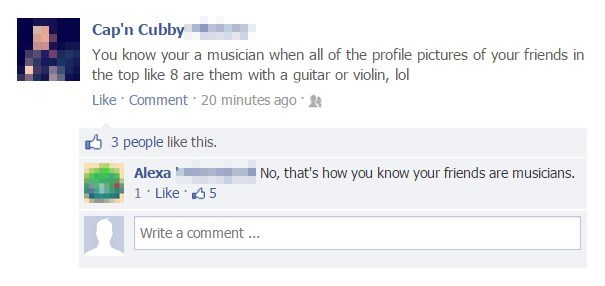 Text - Cap'n Cubby You know your a musician when all of the profile pictures of your friends in the top like 8 are them with a guitar or violin, lol Like Comment 20 minutes ago 3 people like this. Alexa No, that's how you know your friends are musicians. 1 Like 5 Write a comment ...
