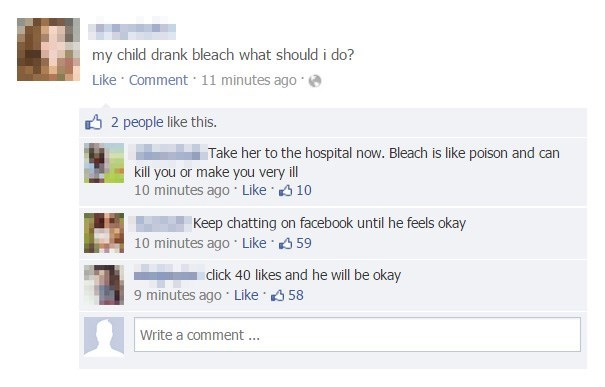 Text - my child drank bleach what should i do? Like Comment 11 minutes ago 2 people like this. Take her to the hospital now. Bleach is like poison and can kill you or make you very ill 10 minutes ago Like 10 Keep chatting on facebook until he feels okay 10 minutes ago Like 59 click 40 likes and he will be okay 9 minutes ago Like 58 Write a comment