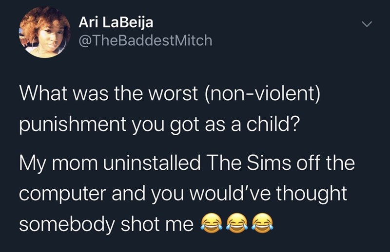 Text - Ari LaBeija @TheBaddestMitch What was the worst (non-violent) punishment you got as a child? My mom uninstalled The Sims off the computer and you would've thought somebody shot me