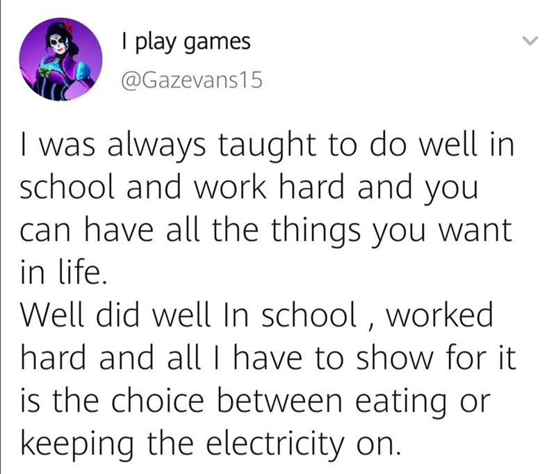 Text - I play games @Gazevans15 was always taught to do well in school and work hard and you can have all the things you want in life. Well did well In school, worked hard and all I have to show for it is the choice between eating or keeping the electricity