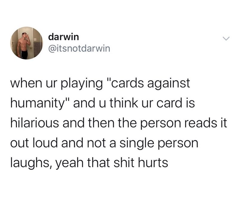 "Text - darwin @itsnotdarwin when ur playing ""cards against humanity"" andu think ur card is hilarious and then the person reads it out loud and not a single person laughs, yeah that shit hurts"