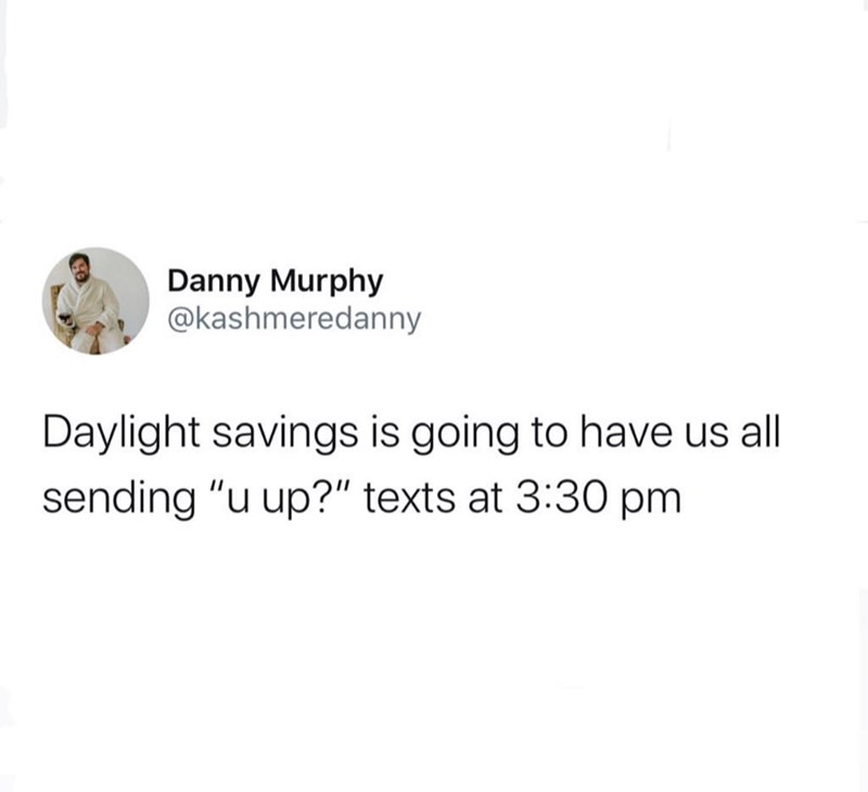 "Text - Danny Murphy @kashmeredanny Daylight savings is going to have us all sending ""u up?"" texts at 3:30 pm"