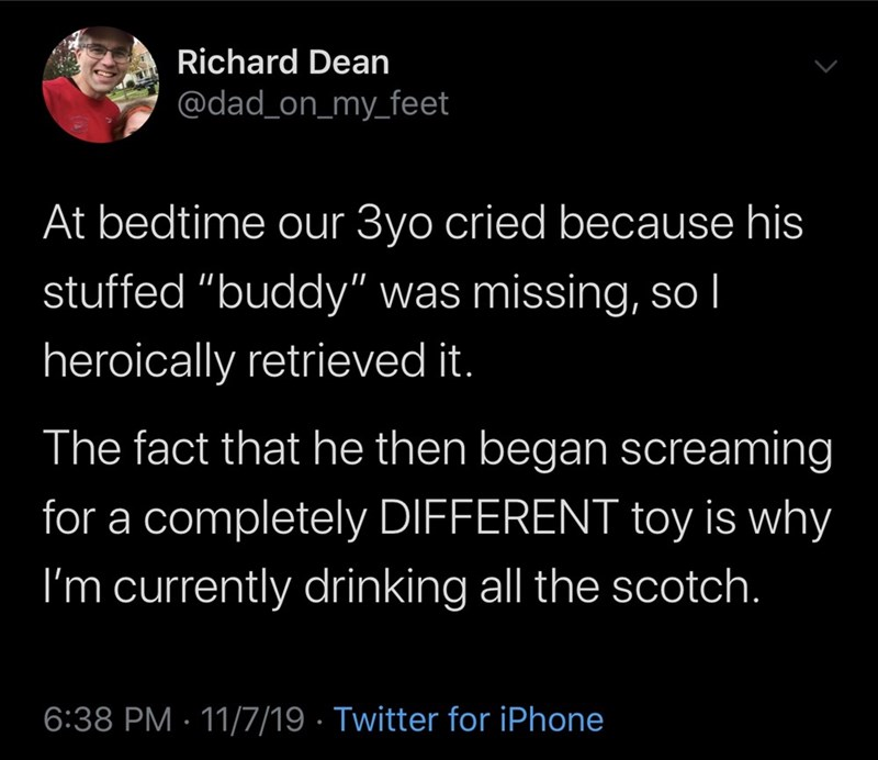 "Text - Richard Dean @dad_on_my_feet At bedtime our 3yo cried because his stuffed ""buddy"" was missing, so I heroically retrieved it. The fact that he then began screaming for a completely DIFFERENT toy is why I'm currently drinking all the scotch. 6:38 PM 11/7/19 Twitter for iPhone"