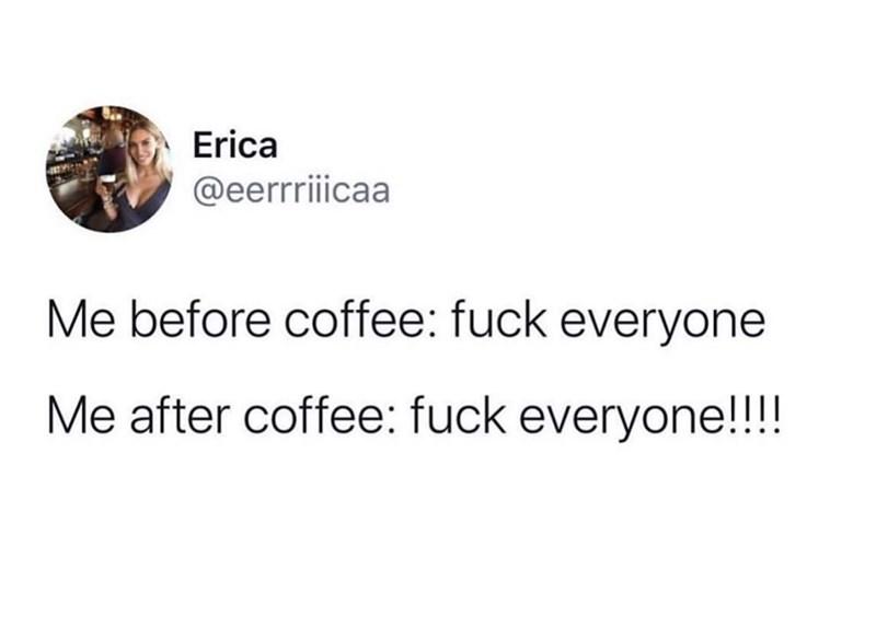Text - Erica @eerrriiicaa Me before coffee: fuck everyone Me after coffee: fuck everyone!!!!