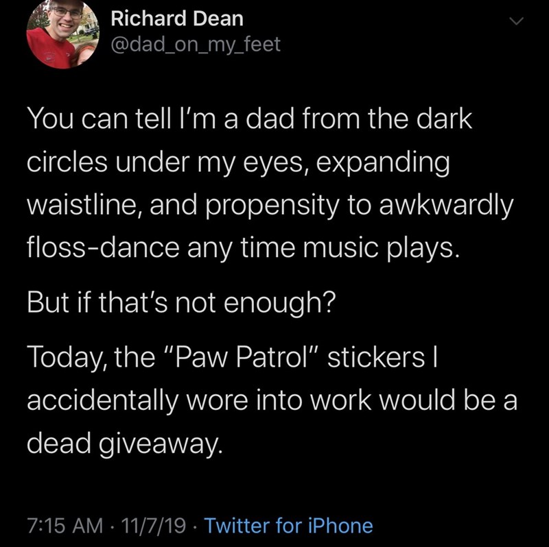 "Text - Richard Dean @dad_on_my_feet You can tell I'm a dad from the dark circles under my eyes, expanding waistline, and propensity to awkwardly floss-dance any time music plays. But if that's not enough? Today, the ""Paw Patrol"" stickers l accidentally wore into work would be a dead giveaway. 7:15 AM 11/7/19 Twitter for iPhone"