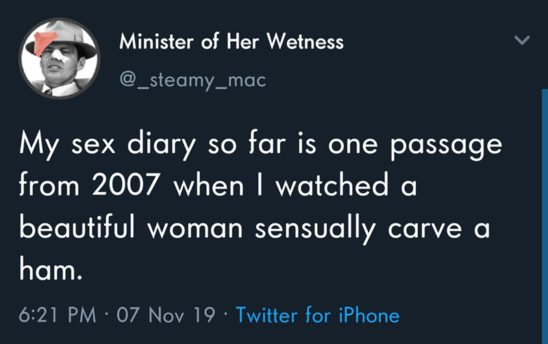 Text - Minister of Her Wetness @_steamy_mac My sex diary so tar is one passage from 2007 when I watched a beautiful woman sensually carve al ham. 6:21 PM 07 Nov 19 Twitter for iPhone