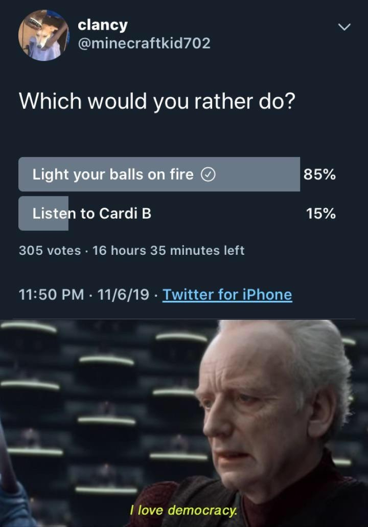 Text - clancy @minecraftkid702 Which would you rather do? Light your balls on fire 85% Listen to Cardi B 15% 305 votes 16 hours 35 minutes left 11:50 PM 11/6/19 Twitter for iPhone . I love democracy