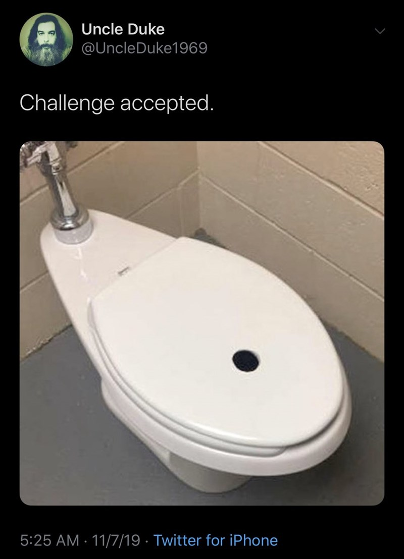 Toilet seat - Uncle Duke @UncleDuke1969 Challenge accepted. 5:25 AM 11/7/19 Twitter for iPhone
