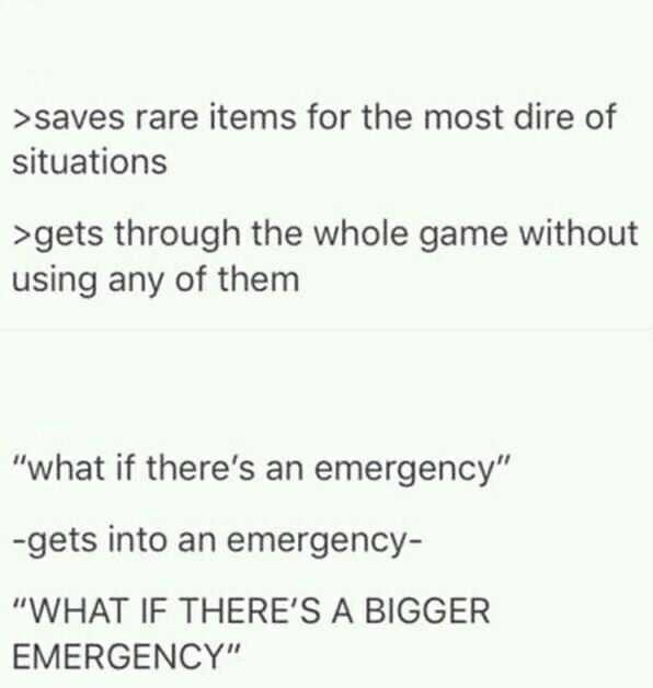 "Text - >saves rare items for the most dire of situations >gets through the whole game without using any of them ""what if there's an emergency"" -gets into an emergency- ""WHAT IF THERE'S A BIGGER EMERGENCY"""