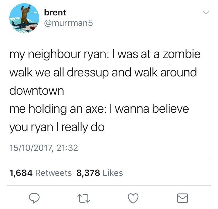 Text - brent @murrman5 my neighbour ryan: I was at a zombie walk we all dressup and walk around downtown me holding an axe: I wanna believe you ryan I really do 15/10/2017, 21:32 1,684 Retweets 8,378 Likes